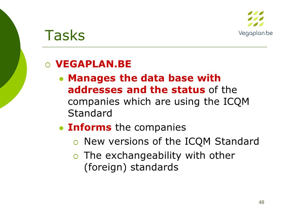 48 Tasks  VEGAPLAN.BE Manages the data base with addresses and the status of the companies which are using the ICQM Standard Informs the companies  New versions of the ICQM Standard  The exchangeability with other (foreign) standards