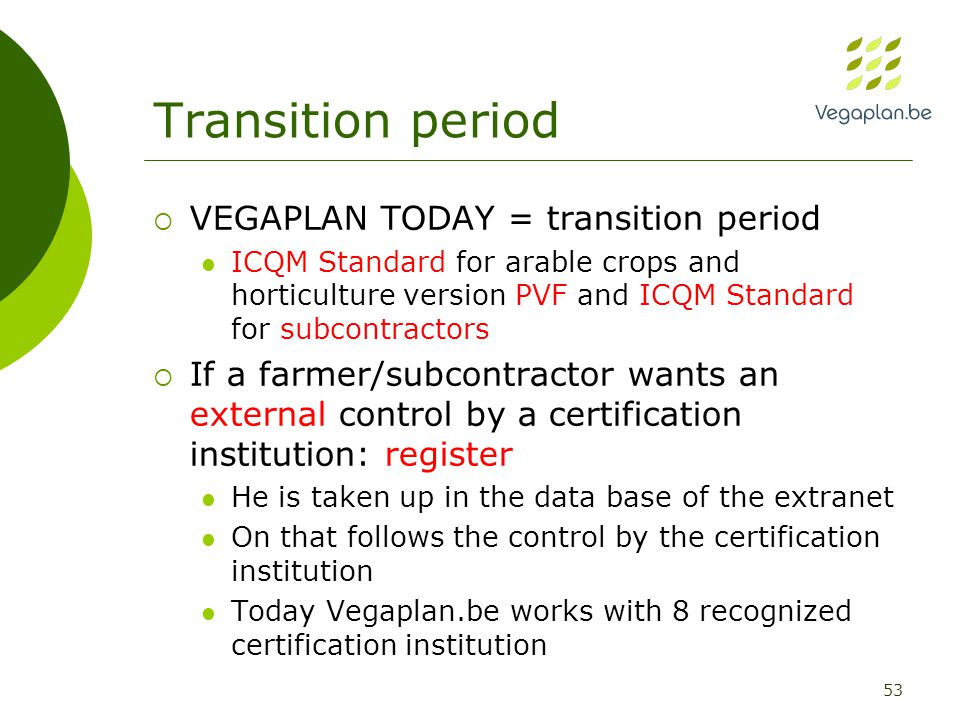 53 Transition period  VEGAPLAN TODAY = transition period ICQM Standard for arable crops and horticulture version PVF and ICQM Standard for subcontractors  If a farmer/subcontractor wants an external control by a certification institution: register He is taken up in the data base of the extranet On that follows the control by the certification institution Today Vegaplan.be works with 8 recognized certification institution