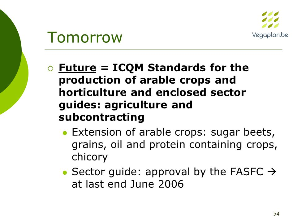 54 Tomorrow  Future = ICQM Standards for the production of arable crops and horticulture and enclosed sector guides: agriculture and subcontracting Extension of arable crops: sugar beets, grains, oil and protein containing crops, chicory Sector guide: approval by the FASFC  at last end June 2006