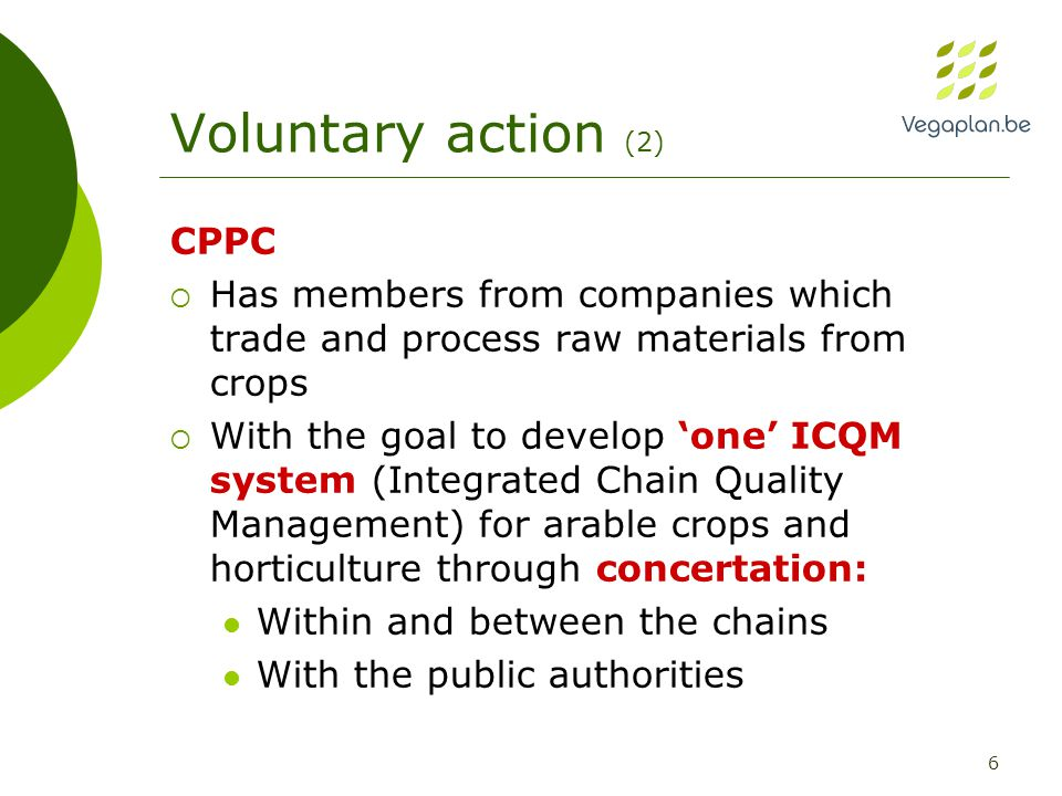 6 Voluntary action (2) CPPC  Has members from companies which trade and process raw materials from crops  With the goal to develop 'one' ICQM system (Integrated Chain Quality Management) for arable crops and horticulture through concertation: Within and between the chains With the public authorities