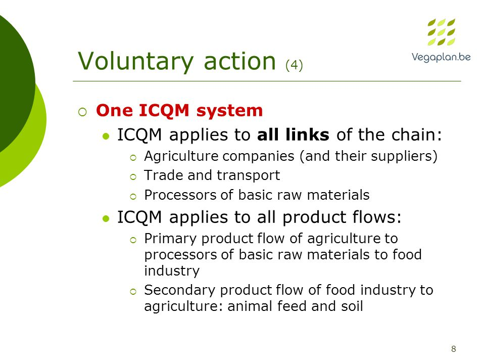 8 Voluntary action (4)  One ICQM system ICQM applies to all links of the chain:  Agriculture companies (and their suppliers)  Trade and transport  Processors of basic raw materials ICQM applies to all product flows:  Primary product flow of agriculture to processors of basic raw materials to food industry  Secondary product flow of food industry to agriculture: animal feed and soil