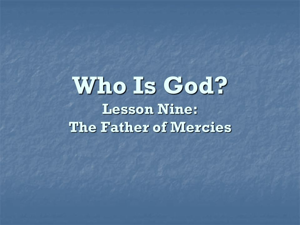 Who Is God Lesson Nine: The Father of Mercies