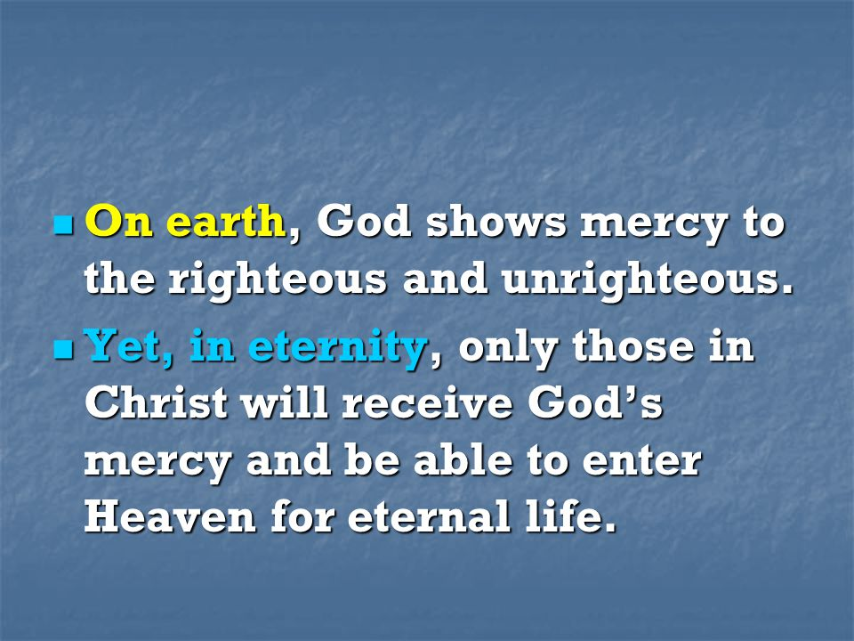 On earth, God shows mercy to the righteous and unrighteous. On earth, God shows mercy to the righteous and unrighteous. Yet, in eternity, only those i