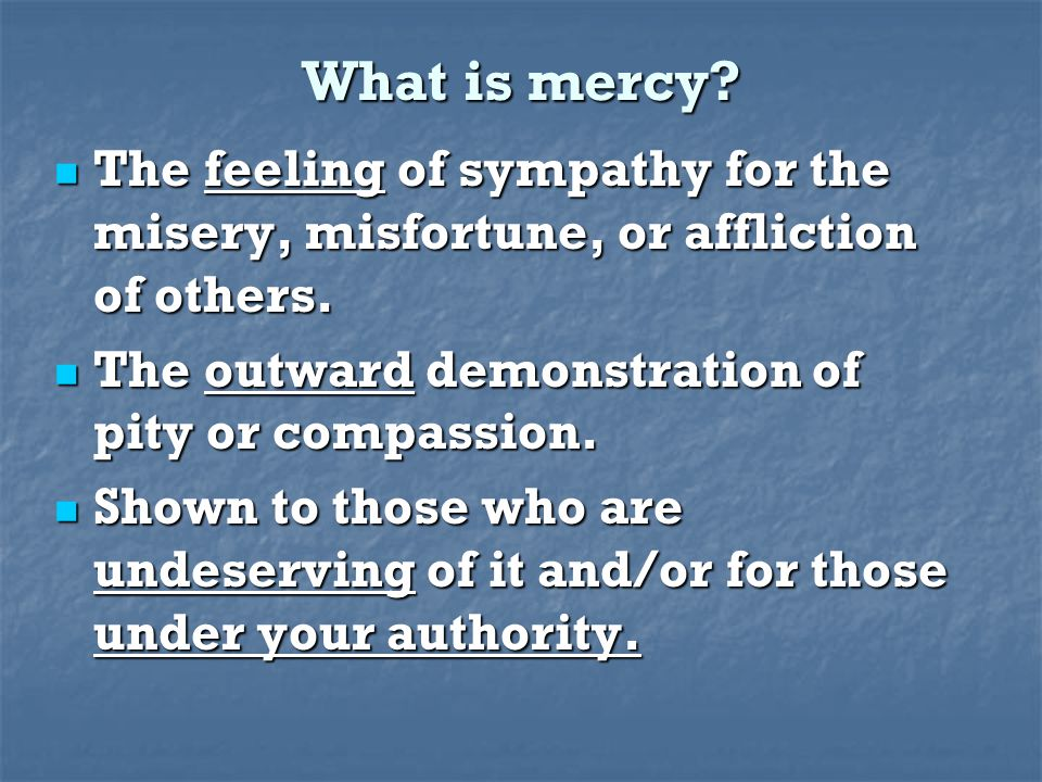 What is mercy. The feeling of sympathy for the misery, misfortune, or affliction of others.