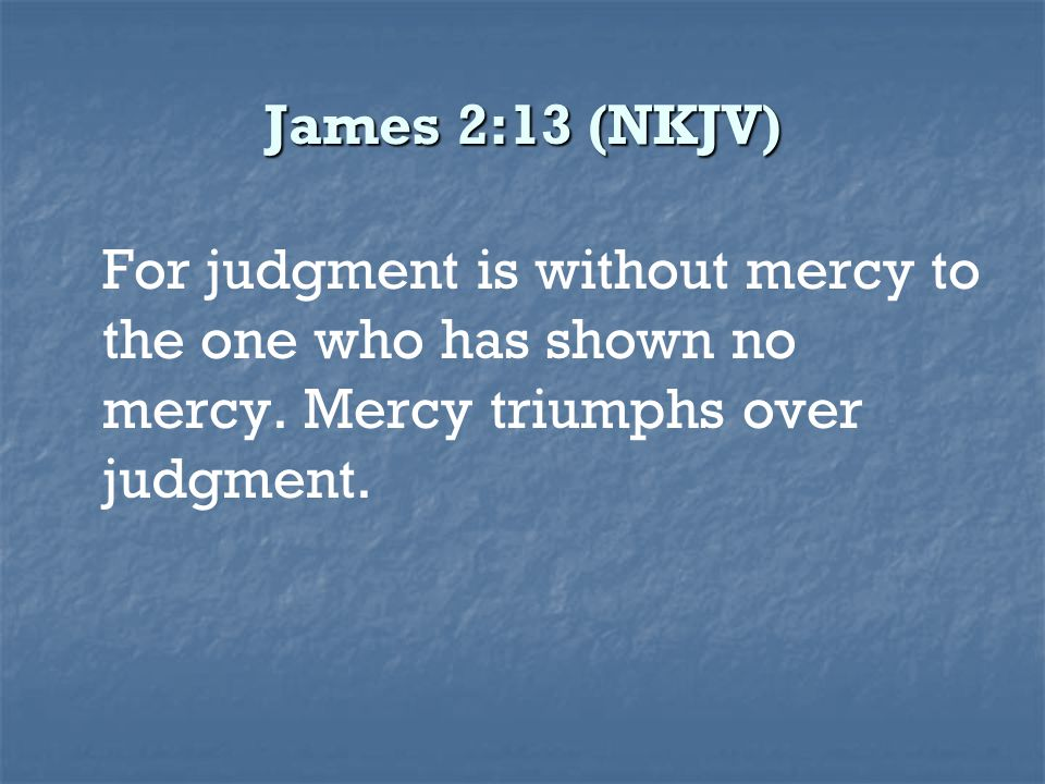 James 2:13 (NKJV) For judgment is without mercy to the one who has shown no mercy.