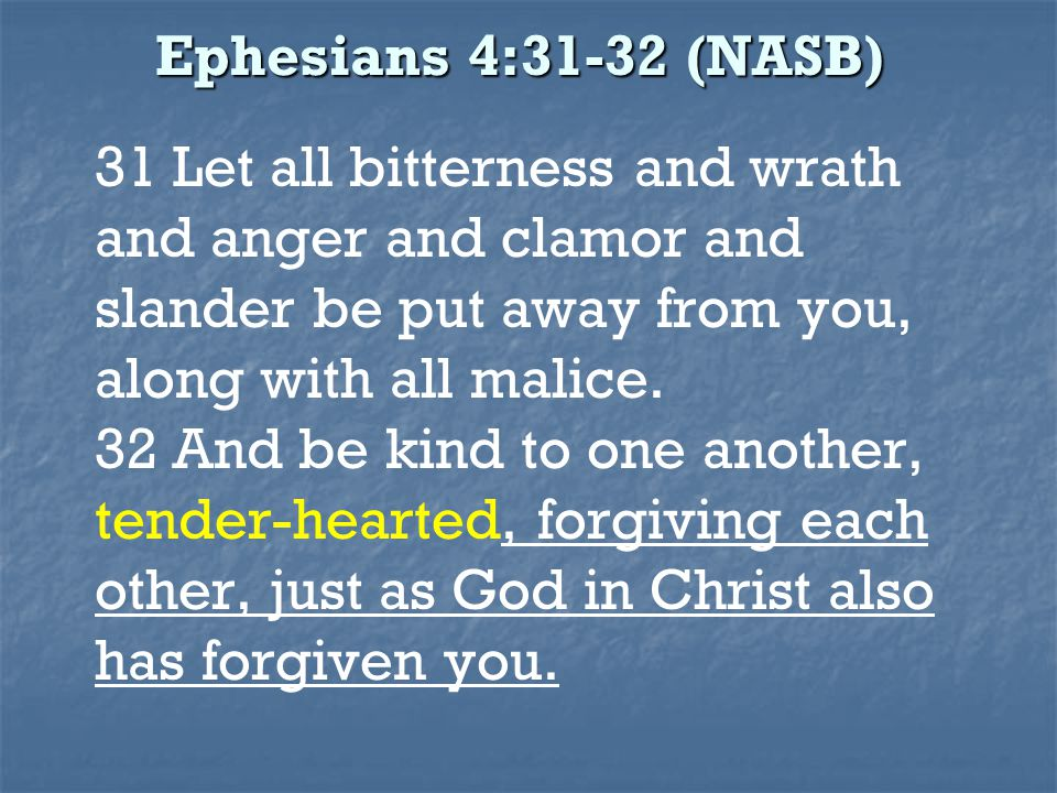 Ephesians 4:31-32 (NASB) 31 Let all bitterness and wrath and anger and clamor and slander be put away from you, along with all malice.