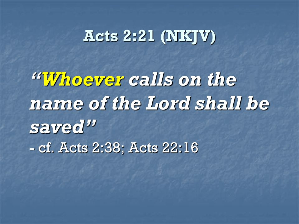 Acts 2:21 (NKJV) Whoever calls on the name of the Lord shall be saved - cf. Acts 2:38; Acts 22:16
