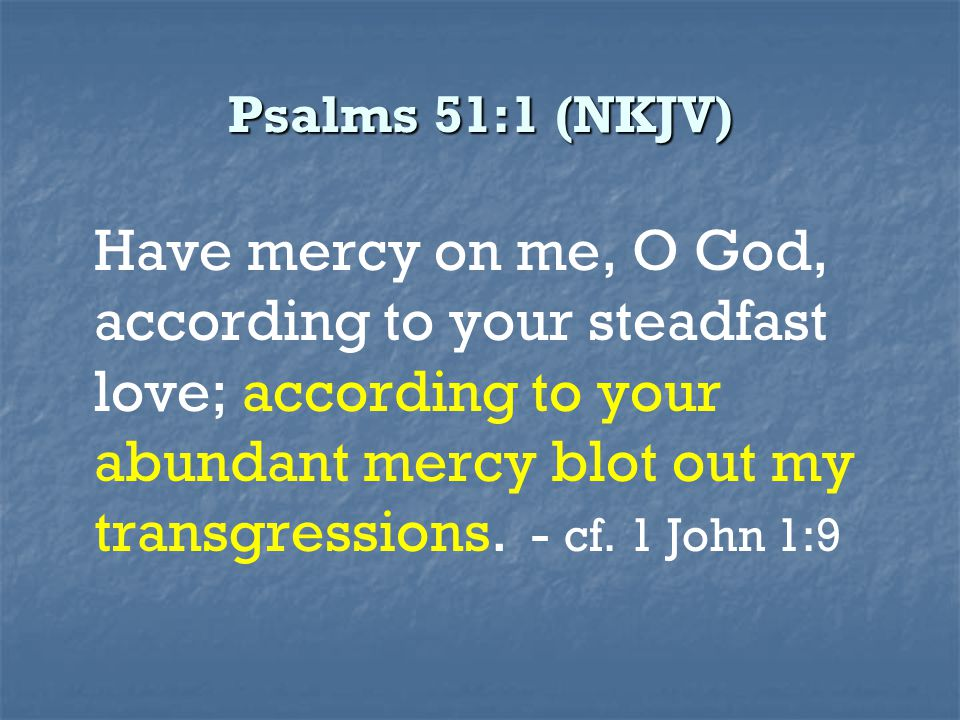 Psalms 51:1 (NKJV) Have mercy on me, O God, according to your steadfast love; according to your abundant mercy blot out my transgressions. - cf. 1 Joh