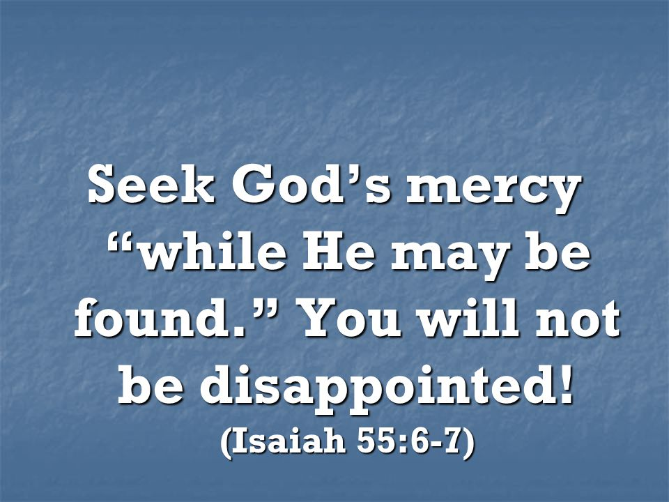 Seek God's mercy while He may be found. You will not be disappointed! (Isaiah 55:6-7)