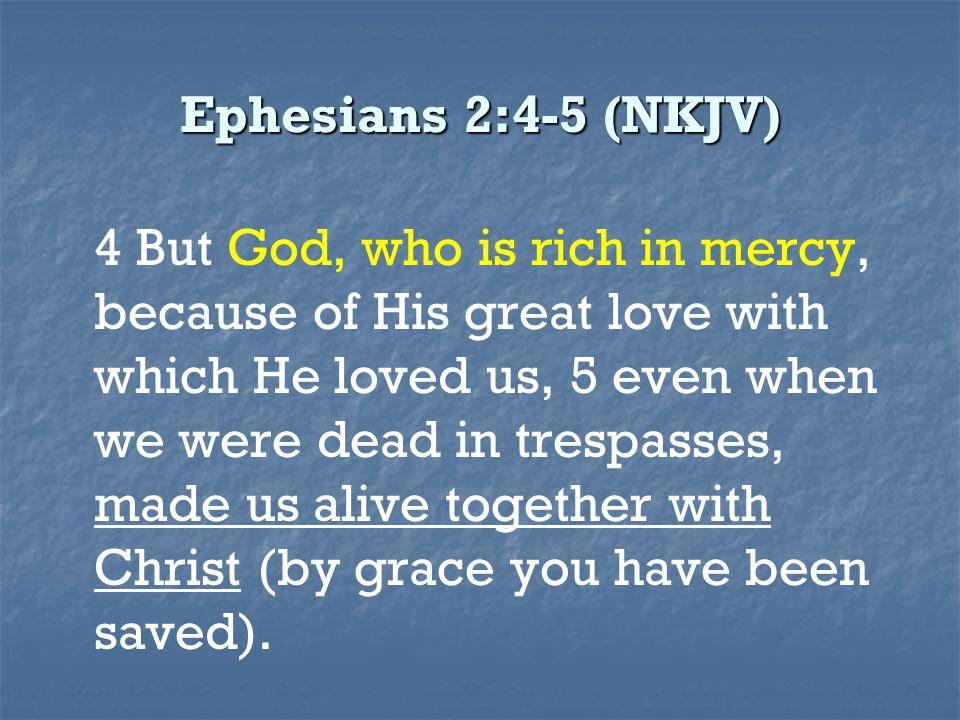 Ephesians 2:4-5 (NKJV) 4 But God, who is rich in mercy, because of His great love with which He loved us, 5 even when we were dead in trespasses, made us alive together with Christ (by grace you have been saved).