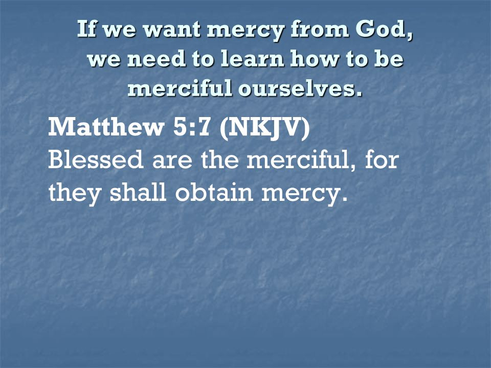 If we want mercy from God, we need to learn how to be merciful ourselves. Matthew 5:7 (NKJV) Blessed are the merciful, for they shall obtain mercy.