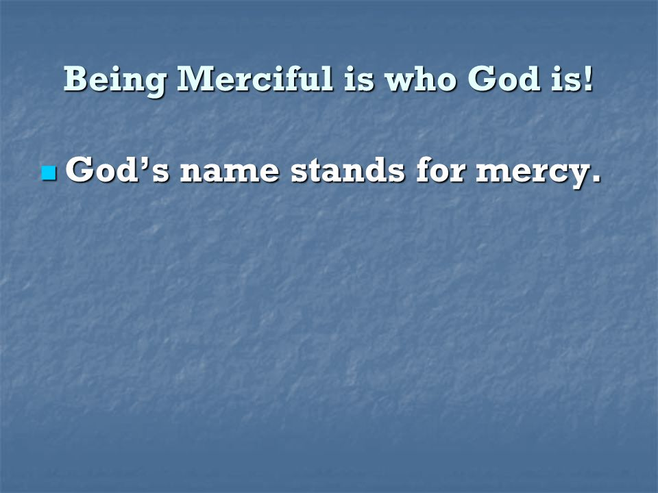 Being Merciful is who God is! God's name stands for mercy. God's name stands for mercy.