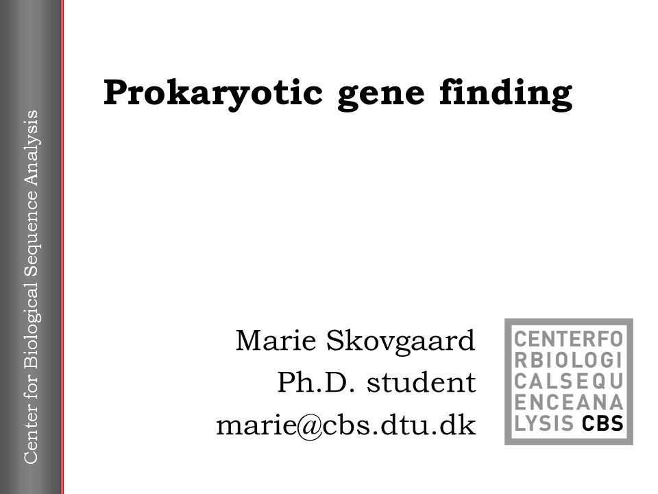 Center for Biological Sequence Analysis Prokaryotic gene finding Marie Skovgaard Ph.D.