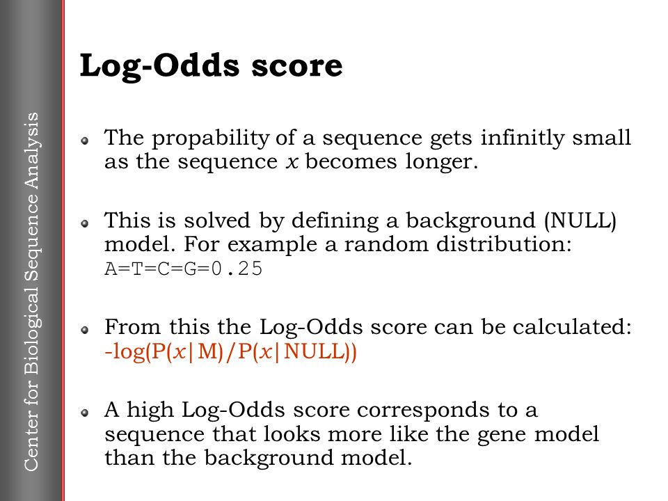 Center for Biological Sequence Analysis Log-Odds score The propability of a sequence gets infinitly small as the sequence x becomes longer. This is so