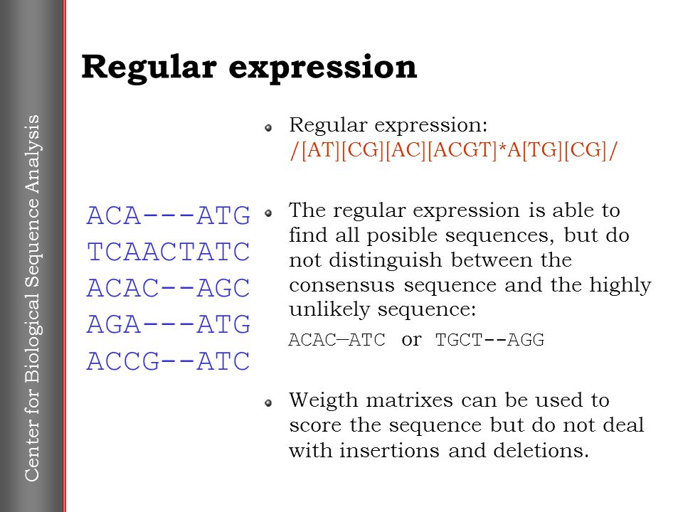 Center for Biological Sequence Analysis Regular expression Regular expression: /[AT][CG][AC][ACGT]*A[TG][CG]/ The regular expression is able to find a
