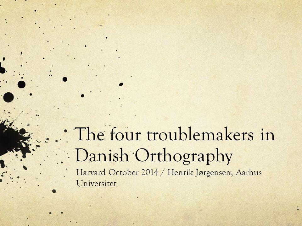 The four troublemakers in Danish Orthography Harvard October 2014 / Henrik Jørgensen, Aarhus Universitet 1