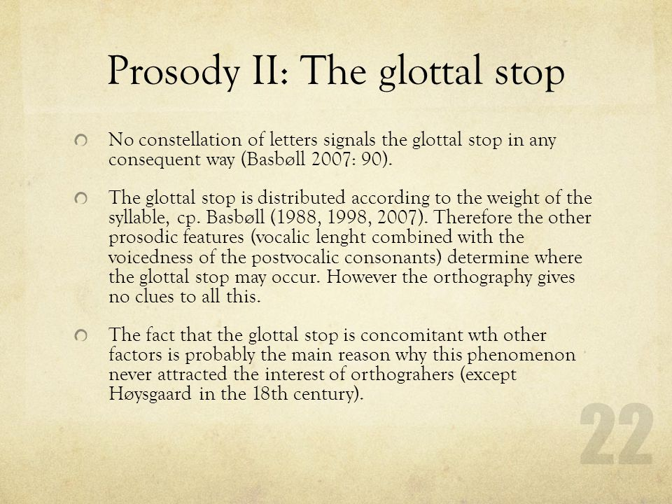 Prosody II: The glottal stop No constellation of letters signals the glottal stop in any consequent way (Basbøll 2007: 90). The glottal stop is distri
