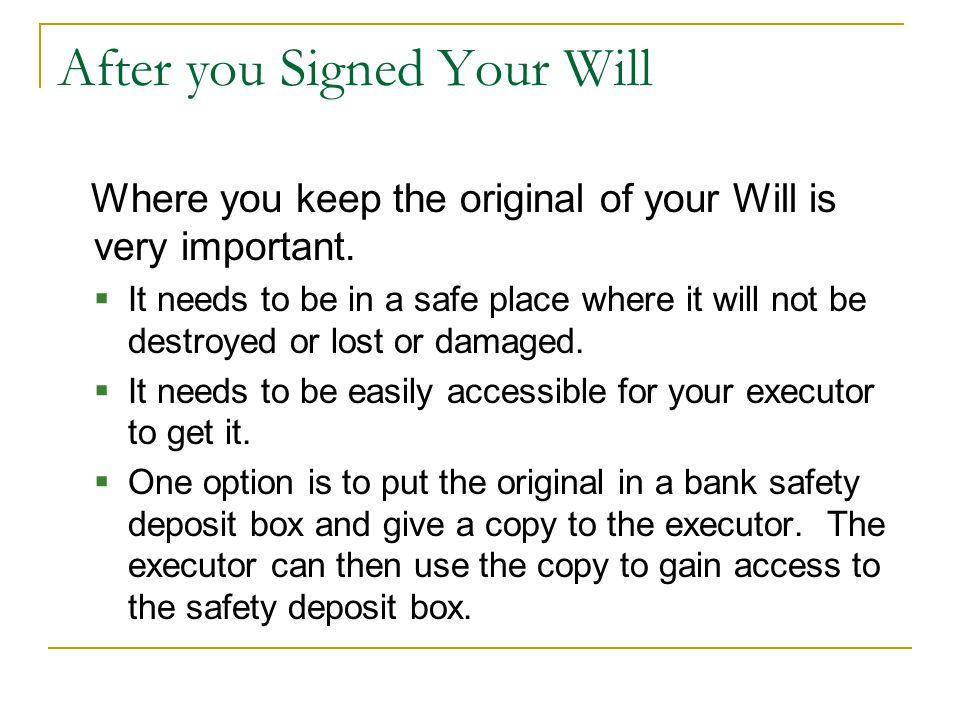 After you Signed Your Will Where you keep the original of your Will is very important.  It needs to be in a safe place where it will not be destroyed