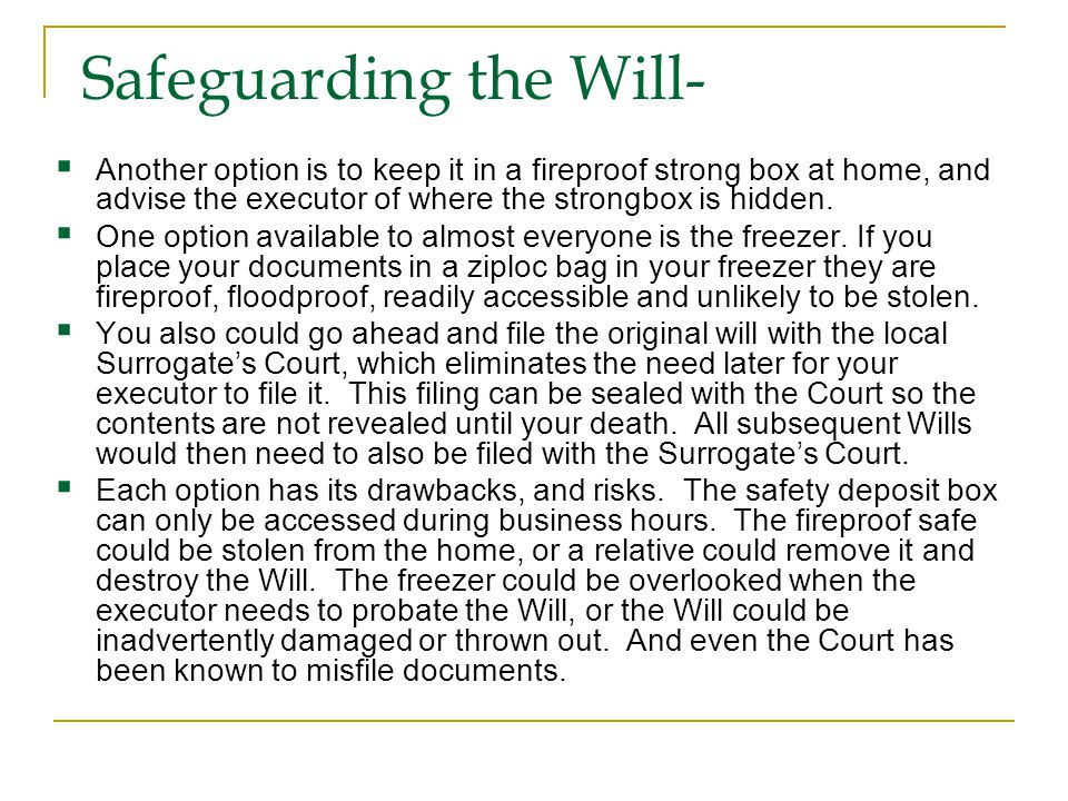 Safeguarding the Will-  Another option is to keep it in a fireproof strong box at home, and advise the executor of where the strongbox is hidden.  O