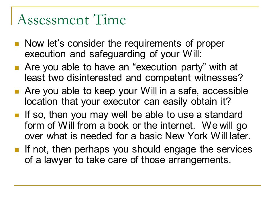"Assessment Time Now let's consider the requirements of proper execution and safeguarding of your Will: Are you able to have an ""execution party"" with"