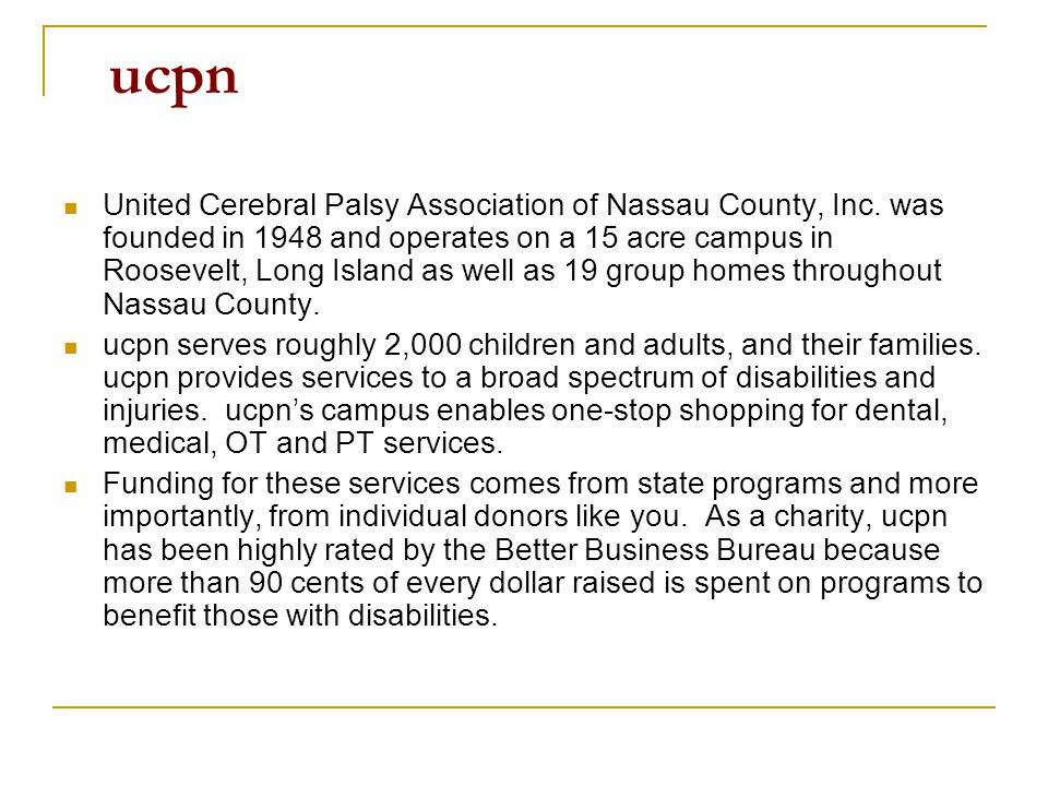 ucpn United Cerebral Palsy Association of Nassau County, Inc. was founded in 1948 and operates on a 15 acre campus in Roosevelt, Long Island as well a