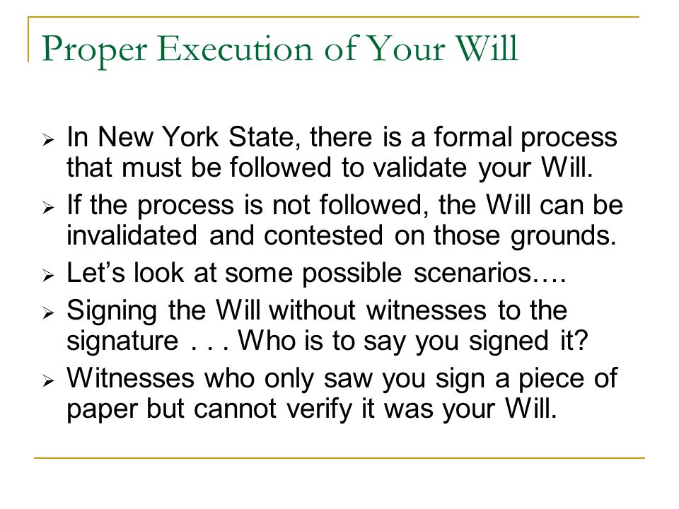 Proper Execution of Your Will  In New York State, there is a formal process that must be followed to validate your Will.  If the process is not foll