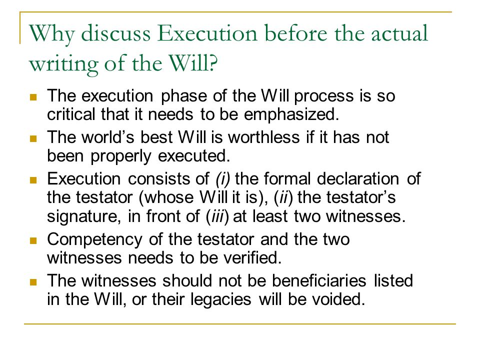 Why discuss Execution before the actual writing of the Will? The execution phase of the Will process is so critical that it needs to be emphasized. Th