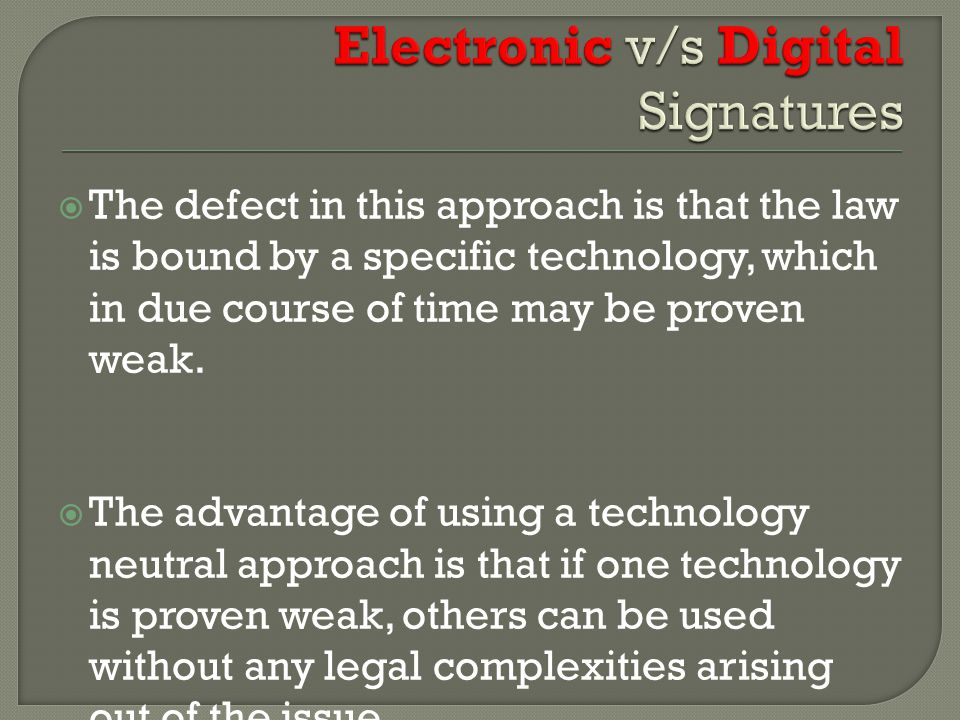  The defect in this approach is that the law is bound by a specific technology, which in due course of time may be proven weak.