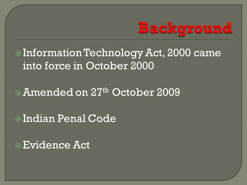  Information Technology Act, 2000 came into force in October 2000  Amended on 27 th October 2009  Indian Penal Code  Evidence Act
