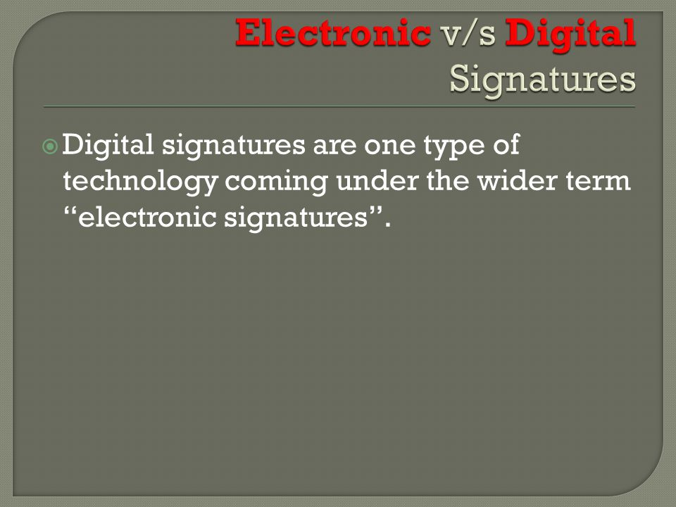  Digital signatures are one type of technology coming under the wider term electronic signatures .