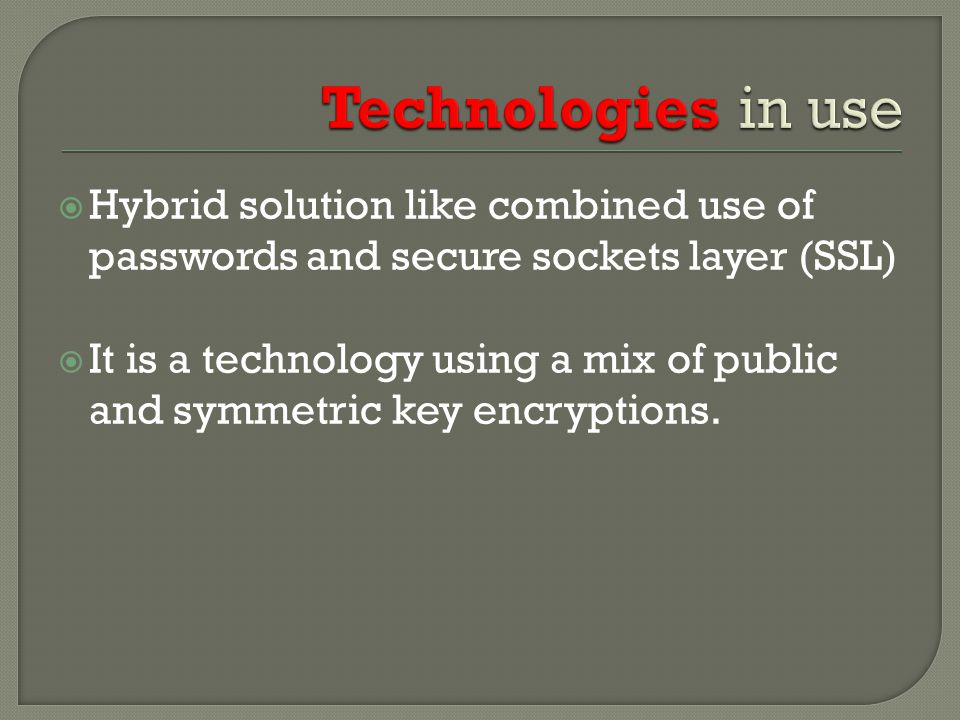  Hybrid solution like combined use of passwords and secure sockets layer (SSL)  It is a technology using a mix of public and symmetric key encryptions.