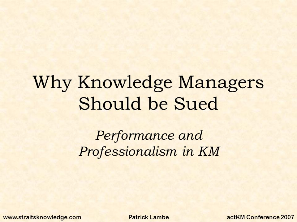 www.straitsknowledge.comactKM Conference 2007Patrick Lambe Why Knowledge Managers Should be Sued Performance and Professionalism in KM