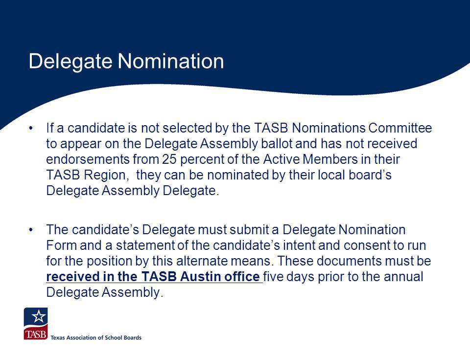 Delegate Nomination If a candidate is not selected by the TASB Nominations Committee to appear on the Delegate Assembly ballot and has not received endorsements from 25 percent of the Active Members in their TASB Region, they can be nominated by their local board's Delegate Assembly Delegate.