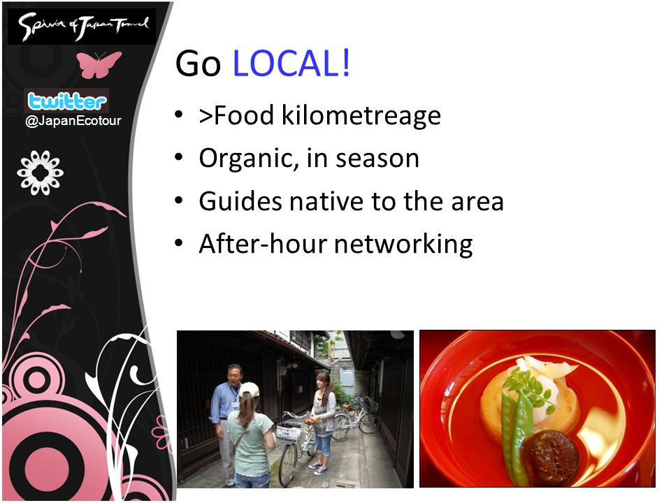 Go LOCAL! >Food kilometreage Organic, in season Guides native to the area After-hour networking @JapanEcotour