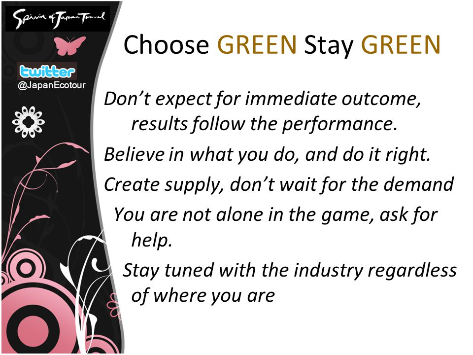 Choose GREEN Stay GREEN Don't expect for immediate outcome, results follow the performance. Believe in what you do, and do it right. Create supply, do
