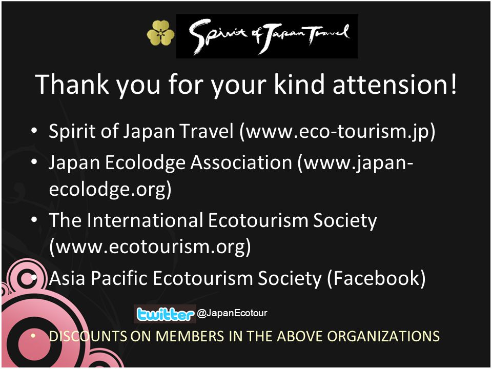 Thank you for your kind attension! Spirit of Japan Travel (www.eco-tourism.jp) Japan Ecolodge Association (www.japan- ecolodge.org) The International