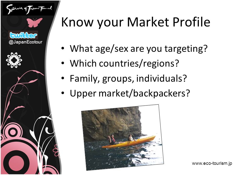 Know your Market Profile What age/sex are you targeting? Which countries/regions? Family, groups, individuals? Upper market/backpackers? www.eco-touri