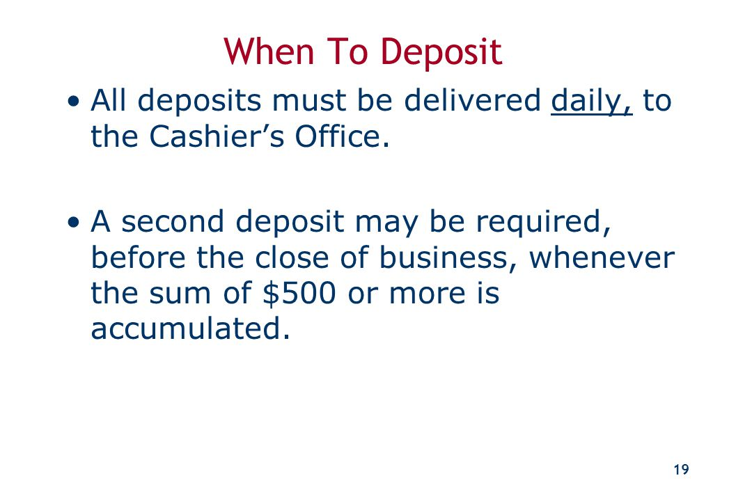 18 Preparing the Deposit All deposits must be prepared using the Cashier's Office deposit forms. Any individual check for $25,000 or more requires a s