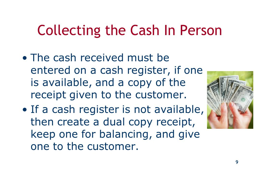 8 Collecting the Cash How is cash received? Who is going to collect the cash? Who will record the cash?