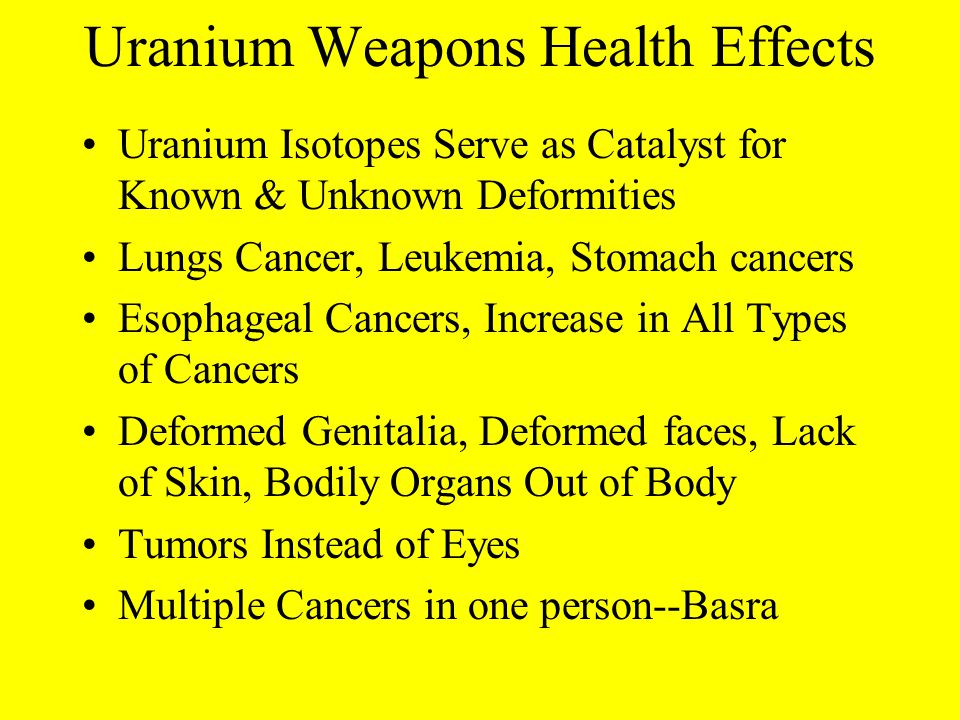 Uranium Weapons Health Effects Uranium Isotopes Serve as Catalyst for Known & Unknown Deformities Lungs Cancer, Leukemia, Stomach cancers Esophageal Cancers, Increase in All Types of Cancers Deformed Genitalia, Deformed faces, Lack of Skin, Bodily Organs Out of Body Tumors Instead of Eyes Multiple Cancers in one person--Basra