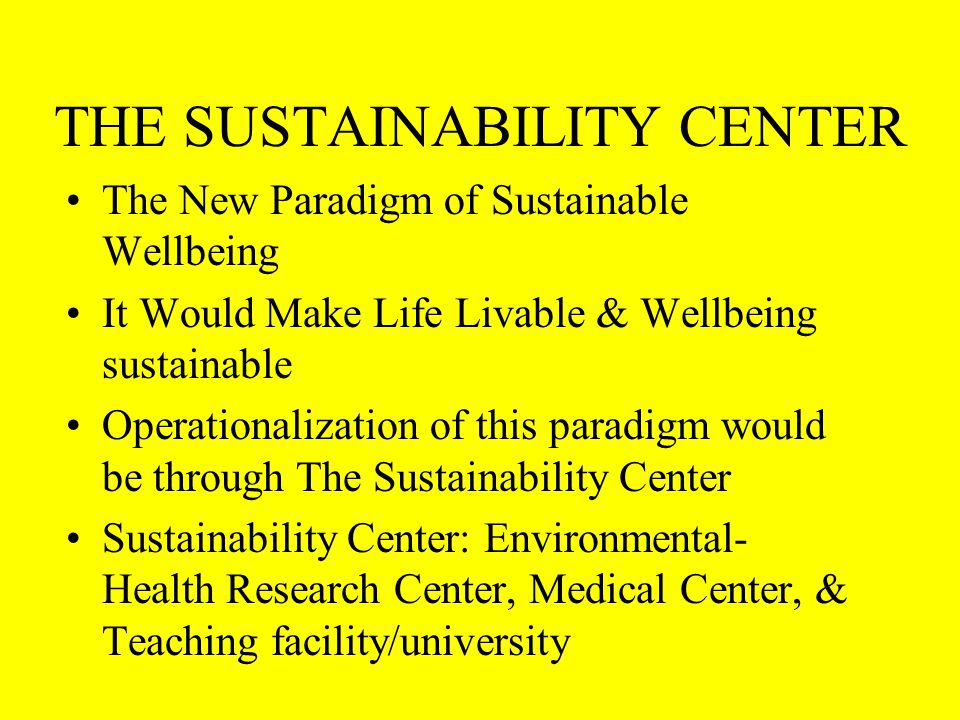 THE SUSTAINABILITY CENTER The New Paradigm of Sustainable Wellbeing It Would Make Life Livable & Wellbeing sustainable Operationalization of this paradigm would be through The Sustainability Center Sustainability Center: Environmental- Health Research Center, Medical Center, & Teaching facility/university