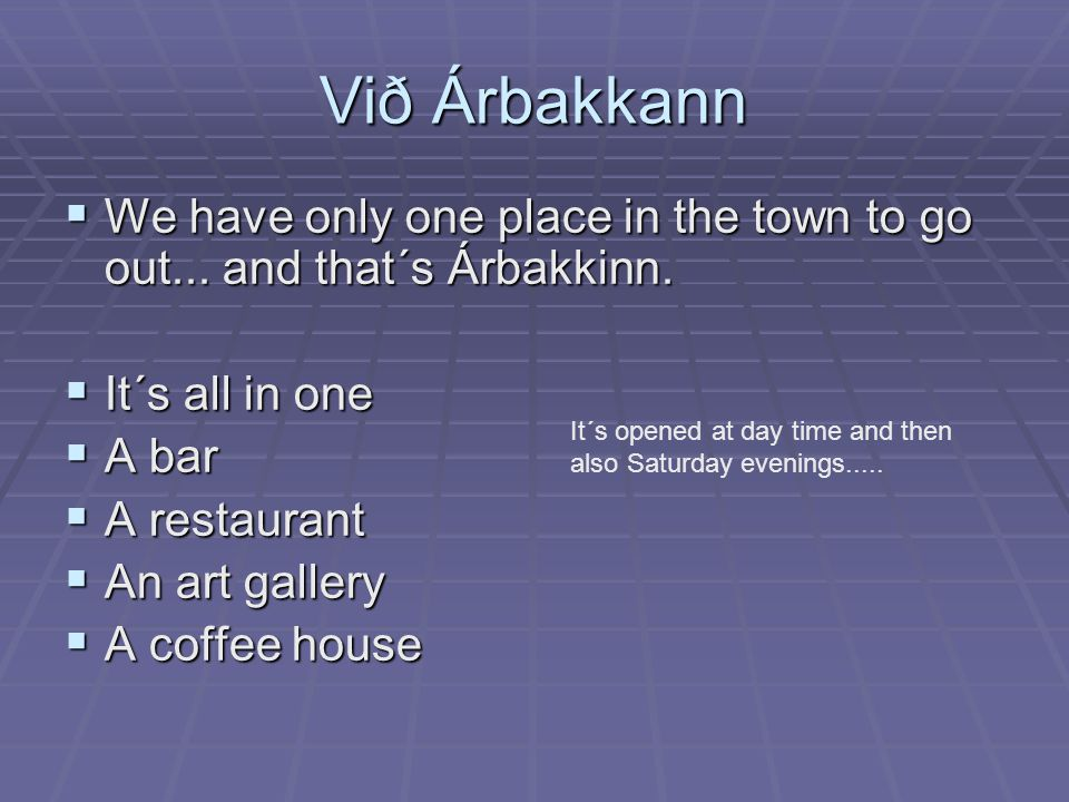 Við Árbakkann  We have only one place in the town to go out... and that´s Árbakkinn.  It´s all in one  A bar  A restaurant  An art gallery  A co