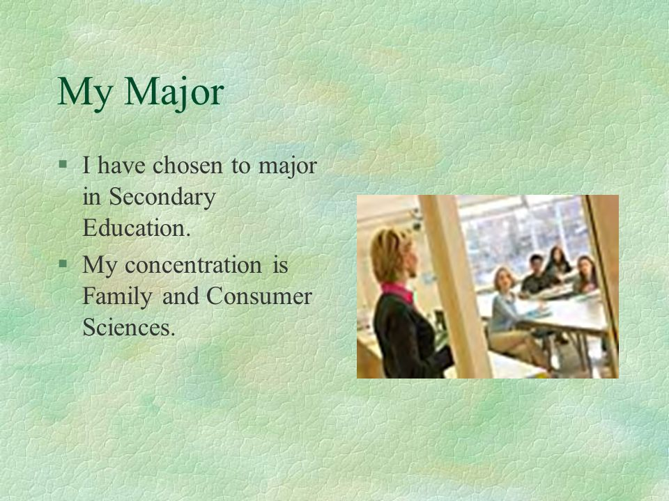 My Major §I have chosen to major in Secondary Education. §My concentration is Family and Consumer Sciences.