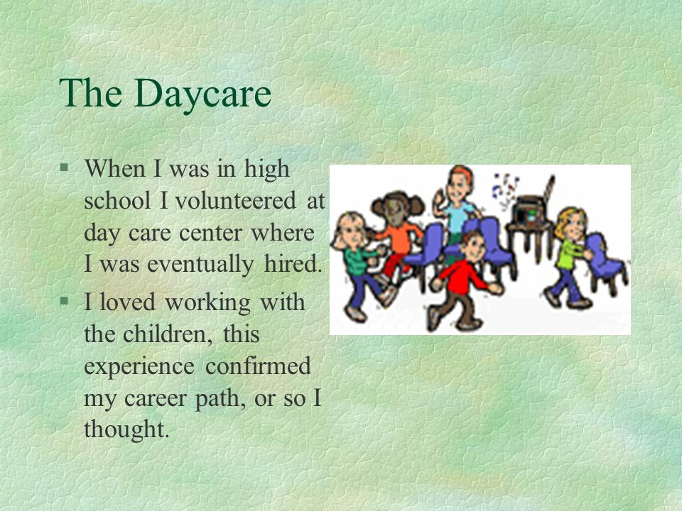 The Daycare §When I was in high school I volunteered at day care center where I was eventually hired. §I loved working with the children, this experie