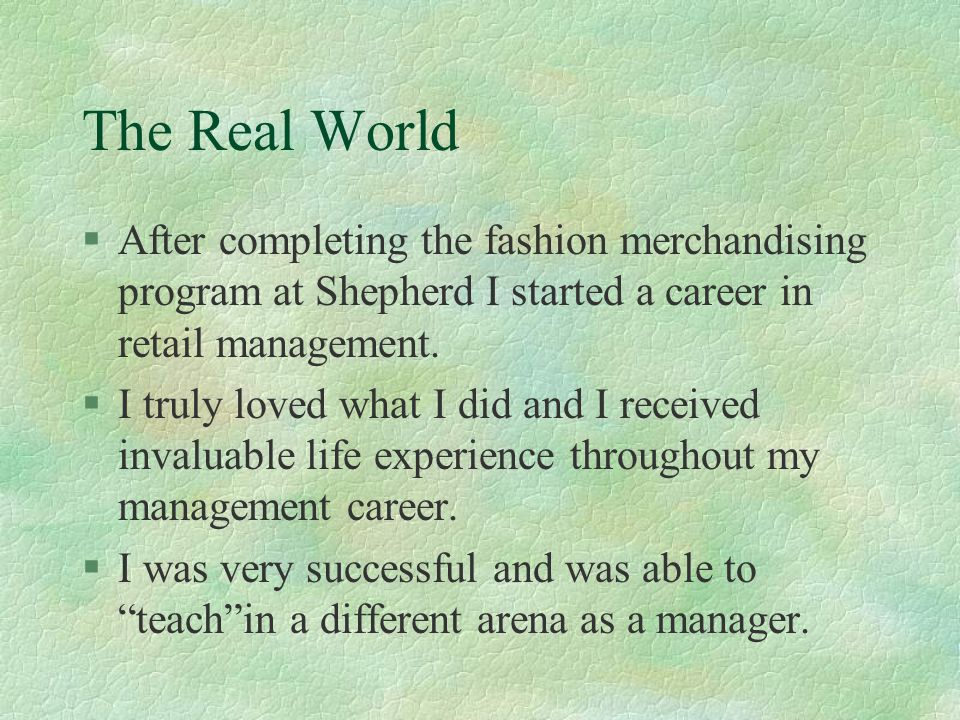 The Real World §After completing the fashion merchandising program at Shepherd I started a career in retail management. §I truly loved what I did and