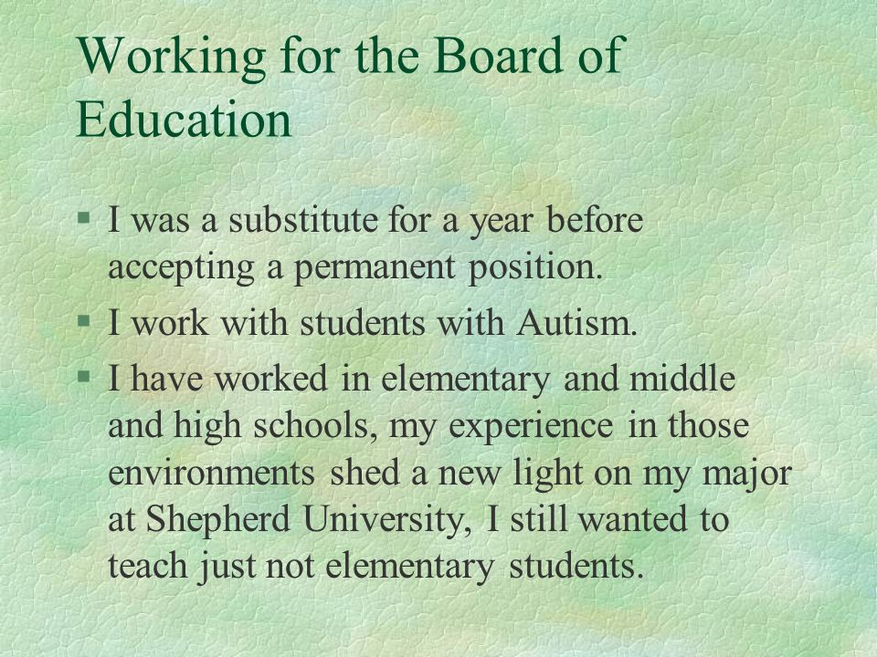 Working for the Board of Education §I was a substitute for a year before accepting a permanent position. §I work with students with Autism. §I have wo