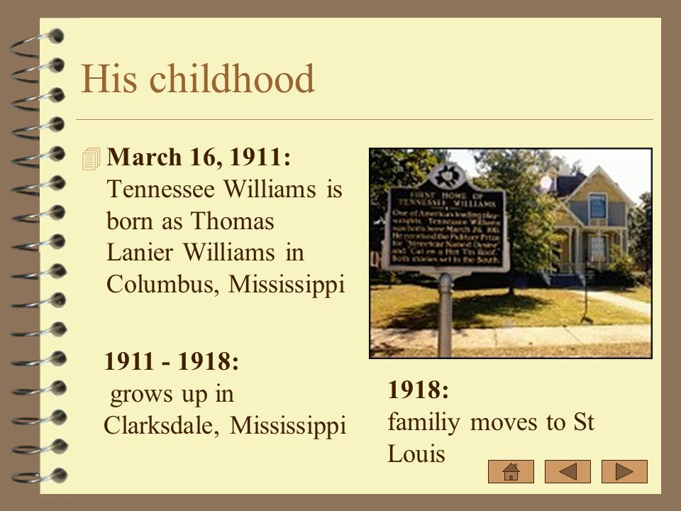 His childhood 4 March 16, 1911: Tennessee Williams is born as Thomas Lanier Williams in Columbus, Mississippi 1911 - 1918: grows up in Clarksdale, Mis
