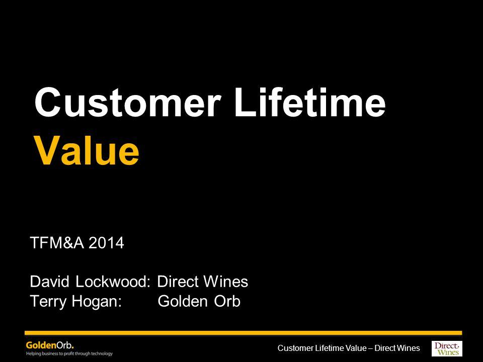 Customer Lifetime Value – Direct Wines Customer Lifetime Value TFM&A 2014 David Lockwood: Direct Wines Terry Hogan: Golden Orb
