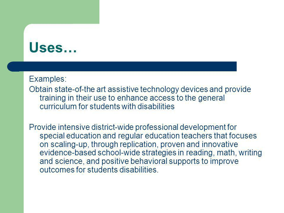 Uses… Examples: Obtain state-of-the art assistive technology devices and provide training in their use to enhance access to the general curriculum for students with disabilities Provide intensive district-wide professional development for special education and regular education teachers that focuses on scaling-up, through replication, proven and innovative evidence-based school-wide strategies in reading, math, writing and science, and positive behavioral supports to improve outcomes for students disabilities.