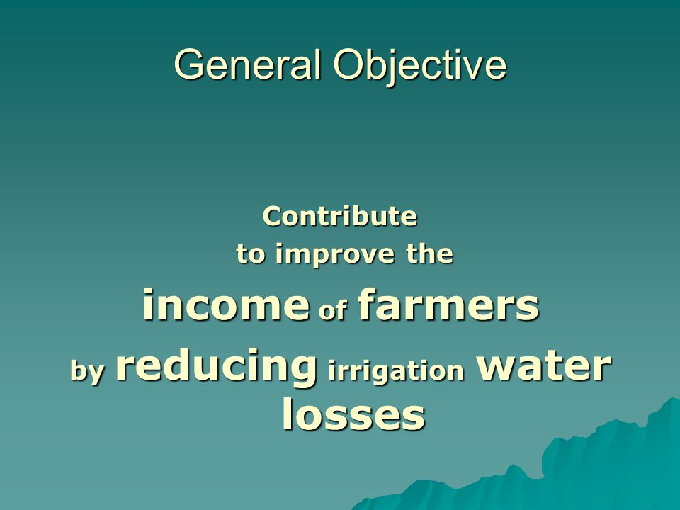 General Objective Contribute to improve the to improve the income of farmers by reducing irrigation water losses
